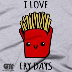 i love fry days funny cute food tshirt