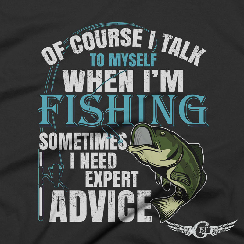 Of course i talk to myself sometimes i need expert advice fishing tshirt Gift