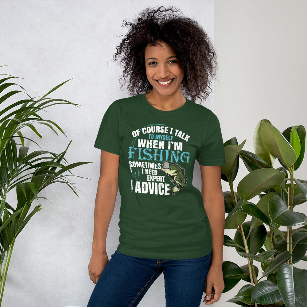 Of course i talk to myself sometimes i need expert advice fishing tshirt