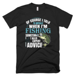 of course i talk to myself i need expert advice fishing tshirt