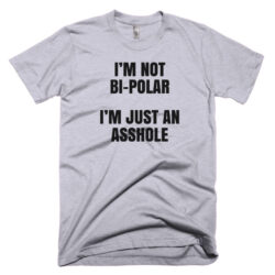 Im Not Bipolar Im just An Asshole offensive rude T_shirt