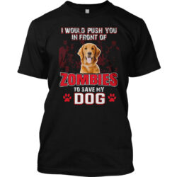 i-would-push-you-in-front-of-zombies-to-save-my-dog-front