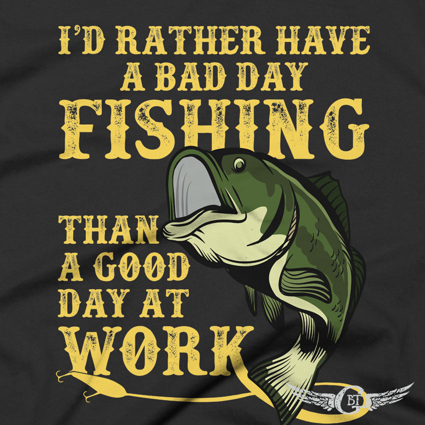 Rather Have A Bad Day Fishing Than A Good Day At Work Fishing T