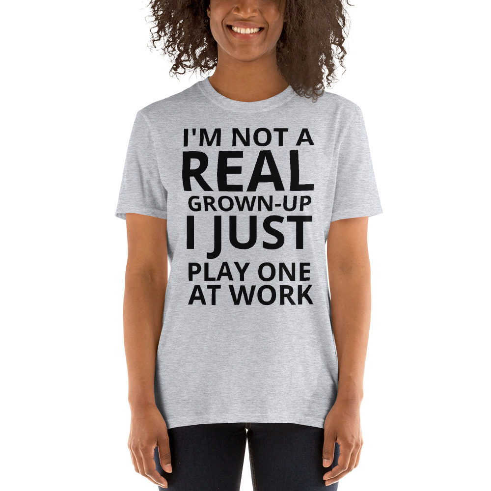 Im not a real grown up i just play one at work funny quote tshirt